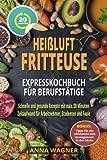Heißluftfritteuse Rezeptbuch - Heißluftfritteuse Expresskochbuch für Berufstätige: Schnelle und...