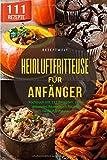 Heißluftfritteuse für Anfänger: Kochbuch mit 111 Rezepten. Dein gesundes Rezeptbuch für die...