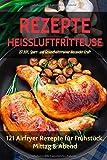 REZEPTE HEISSLUFTFRITTEUSE: 121 Airfryer Rezepte für Frühstück, Mittag & Abend. Inklusive...