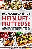 Das Kochbuch für die  Heißluftfritteuse: Mit über 100 abwechslungsreichen Rezepten für eine...