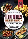 Heißluftfritteuse Rezeptbuch: Das große Kochbuch mit 120 köstlichen Rezepten für eine fettarme...