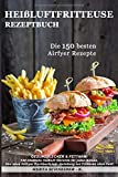 Heißluftfritteuse Rezeptbuch: GESUND, LECKER & FETTARM! 150 köstliche Heißluft Gerichte für...