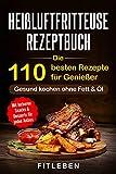 Heißluftfritteuse Rezeptbuch: Die 110 besten Rezepte für Genießer - mit leckeren Snacks &...