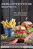 Heißluftfritteuse Rezeptbuch: GESUND, LECKER & FETTARM! 150 köstliche Heißluft Gerichte für jeden...