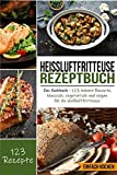 Heißluftfritteuse Rezeptbuch: Das Kochbuch - 123 leckere Rezepte, klassisch, vegetarisch und vegan für...