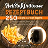 Heißluftfritteuse Rezeptbuch: 250 leckere Airfryer Rezepte. Perfekte Low Fat Pommes Frites, Nuggets und...