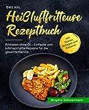 Das XXL Heißluftfritteuse Rezeptbuch: Frittieren ohne Öl - Einfache und schmackhafte Rezepte für die...