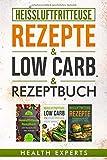Heissluftfritteuse Rezeptbuch / Low Carb / Rezepte: Das Kochbuch mit 535 Rezepte für die Heißluftfritteuse gesund abnehmen mit Low Carb für Anfänger geeignet (3in1)